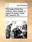 The Case of the Five Millions, Fairly Stated. in Regard to Taxes, Trade, Law, Lawyers, &C. ... by Multiple Contributors (Paperback / softback, 2010)