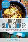 Low Carb Slow Cooker - Over 100 Inspirational Recipes for Heal by Miller Craig