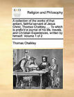 A Collection of the Works of That Antient, Faithful Servant of Jesus Christ, Thomas Chalkley, ... to Which Is Prefix'd a Journal of His Life, Travels, and Christian Experiences, Written by Himself. Volume 1 of 2 by Thomas Chalkley (Paperback / softback, 2010)