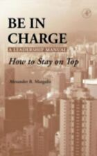 Be in Charge : A Leadership Manual - How to Stay on Top by Alexander R....