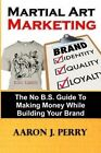 Martial Art Marketing - Build Your Brand: A No B.S. Guide to Making Money While Building Your Brand by MR Aaron J Perry (Paperback / softback, 2013)