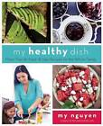 My Healthy Dish: More Than 85 Fresh & Easy Recipes for the Whole Family by My Nguyen (Hardback, 2016)