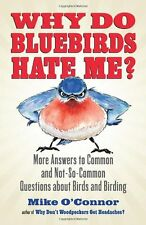Why Do Bluebirds Hate Me? : More Answers to Common and Not-So-Common Questions about Birds and Birding by Mike O'Connor (2013, Paperback)