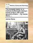 The Complete Baker; Or, a Method of Effectually Raising a Bushel of Flour, with a Tea-Spoonful of Barm: ... by James Stone, ... by James Stone (Paperback / softback, 2010)