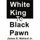 White King to Black Pawn by James E Mallard (Paperback / softback, 2003)