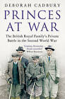 Princes at War: The British Royal Family's Private Battle in the Second World War by Deborah Cadbury (Paperback, 2016)