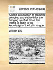 A Short Introduction of Grammar Compiled and Set Forth for the Bringing Up of All Those That Intend to Attain to the Knowledge of the Latin Tongue. by William Lily (Paperback / softback, 2010)