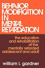 Behavior Modification in Mental Retardation: The Education and Rehabilitation of the Mentally Retarded Adolescent and Adult by William I. Gardner (Paperback, 2006)