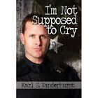 I'm Not Supposed to Cry 9781451238549 by Karl E. Vanderhurst Paperback
