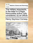 The Military Arguments, in the Letter to a Right Honourable Author, Fully Considered, by an Officer. by Henry Seymour Conway (Paperback / softback, 2010)