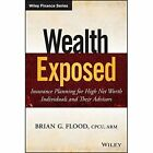 Wealth Exposed: Insurance Planning for High Net Worth Individuals and Their Advisors by Brian G. Flood (Hardback, 2014)