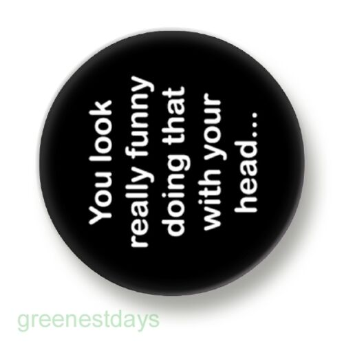 You Look Really Funny Doing That With Your Head 1 Inch 25mm Pin Button Badge