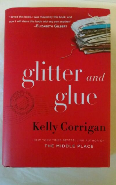GLITTER AND GLUE-Kelly Corrigan-1ST Edition -HARDCOVER very good see pics