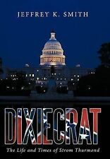 Dixiecrat: The Life and Times of Strom Thurmond by Smith, Jeffrey K.