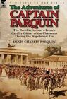 The Adventures of Captain Parquin: The Recollections of a French Cavalry Officer of the Chasseurs During the Napoleonic Era by Denis Charles Parquin (Hardback, 2014)