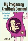 My Pregancny Gratitude Journal : Use Your Pregnancy Journal to Feel Gratitude Each and Every Day by Einat L.K. (2014, Book, Other)