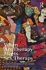 When Art Therapy Meets Sex Therapy: Creative Explorations of Sex, Gender, and Relationships by Einat S. Metzl (Paperback, 2016)