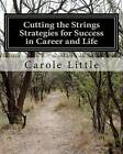 Cutting the Strings Strategies for Success in Career and Life: Workbook by Carole J Little (Paperback / softback, 2012)