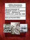 Life and Character of Abraham Lincoln: A Memorial Oration ... Delivered at Franklin, N.Y., June 1st, 1865. by Samuel Franklin Miller (Paperback / softback, 2012)