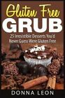 Gluten Free Grub: 25 Irresistible Desserts You'd Never Guess Were Gluten Free by Donna Leon (Paperback / softback, 2015)