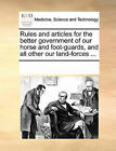 Rules and Articles for the Better Government of Our Horse and Foot-Guards, and All Other Our Land-Forces ... by Multiple Contributors (Paperback / softback, 2010)