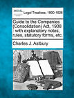 Guide to the Companies (Consolidation) ACT, 1908: With Explanatory Notes, Rules, Statutory Forms, Etc. by Charles J Astbury (Paperback / softback, 2010)