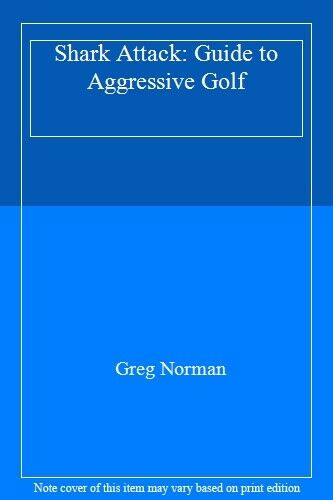 Shark Attack: Guide to Aggressive Golf By  Greg Norman