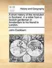 A Short History of the Revolution in Scotland. in a Letter from a Scotch Gentleman in Amsterdam to His Friend in London. by John Cockburn (Paperback / softback, 2010)