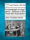 A Monograph on Legal Ethics: Address to the Texas Bar Association. by John Charles Harris (Paperback / softback, 2010)