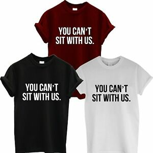YOU-CAN-039-T-SIT-WITH-US-T-SHIRT-MEAN-GIRLS-TUMBLR-DOE-SWAG-LADIES-MENS-WOMEN-TOP