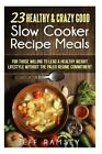 23 Healthy and Crazy Good Slow Cooker Recipes Meals: For Those Willing to Lead a Healthy Weight Lifestyle Without the Paleo Regime Commitment by Jeff Ramsey (Paperback / softback, 2015)