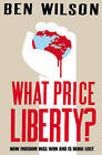 What Price Liberty?: How Freedom Was Won and is Being Lost by Ben Wilson (Paperback, 2009)