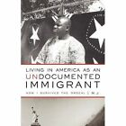 Living in America as an Undocumented Immigrant How I Survived The Ordeal Paperback – 26 Oct 2010