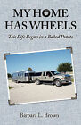 My Home Has Wheels: This Life Began in a Baked Potato by Barbara L Brown (Paperback / softback, 2011)