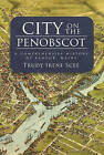 City on the Penobscot: A Comprehensive History of Bangor, Maine by Trudy Irene Scee (Hardback, 2010)