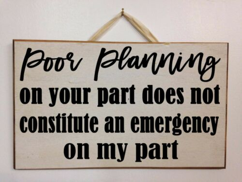Poor Planning on your part not constitute Emergency on my part sign wood office