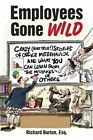 Employees Gone Wild: Crazy (and True!) Stories of Office Misbehavior, and What You Can Learn from the Mistakes of Others by Richard Burton (Paperback, 2015)