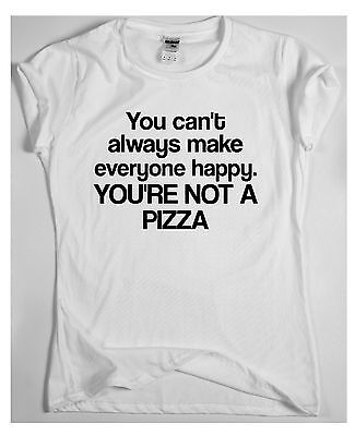 YOU CAN'T ALWAYS MAKE EVERYONE HAPPY. YOU'RE NOT A PIZZA x t-shirt funny slogan