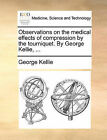 Observations on the Medical Effects of Compression by the Tourniquet. by George Kellie, ... by George Kellie (Paperback / softback, 2010)