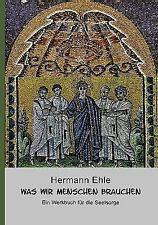 Was wir Menschen brauchen : Ein Werkbuch für die Seelsorge by Hermann Ehle...