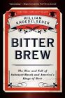 Bitter Brew: The Rise and Fall of Anheuser-Busch and America's Kings of Beer by William Knoedelseder (Paperback, 2014)