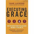 Executing Grace: How the Death Penalty Killed Jesus and Why It's KillingUs by Shane Claiborne (Paperback, 2016)