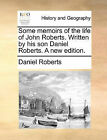 Some Memoirs of the Life of John Roberts. Written by His Son Daniel Roberts. a New Edition. by Daniel Roberts (Paperback / softback, 2010)