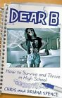 Dear B: How to Survive and Thrive in High School by Chris Spence, Briana Spence (Paperback / softback, 2013)