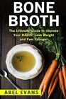 Bone Broth: The Ultimate Guide to Improve Your Health, Lose Weight and Look Younger! by Abel Evans (Paperback / softback, 2016)