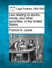 Law Relating to Stocks, Bonds, and Other Securities, in the United States. by Francis A Lewis (Paperback / softback, 2010)