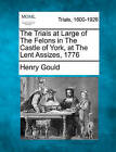 The Trials at Large of the Felons in the Castle of York, at the Lent Assizes, 1776 by Henry Gould (Paperback / softback, 2011)