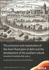 The Evolution and Exploitation of the Avon Flood Plain at Bath and the Development of the Southern Suburb: Excavations at Southgate, Bath by Bruno Barber (Hardback, 2015)