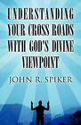 Understanding Your Cross Roads with God's Divine Viewpoint by John R Spiker (Paperback / softback, 2012)