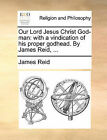 Our Lord Jesus Christ God-Man: With a Vindication of His Proper Godhead. by James Reid, ... by James Reid (Paperback / softback, 2010)